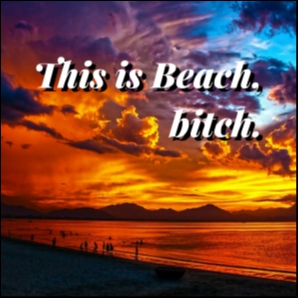 This is BEACH, bitch.